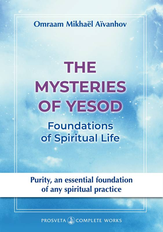Complete works  / Omraam Mikhaël Aïvanhov, The Mysteries of Yesod, Foundations of the Spiritual Life