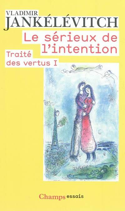 LE SERIEUX DE L'INTENTION - TRAITE DES VERTUS I, Volume 1, Le sérieux de l'intention