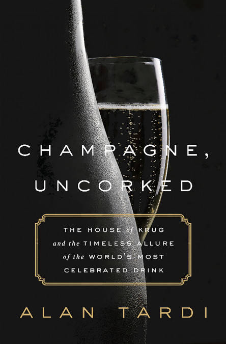 Champagne, Uncorked, The House of Krug and the Timeless Allure of the World's Most Celebrated Drink