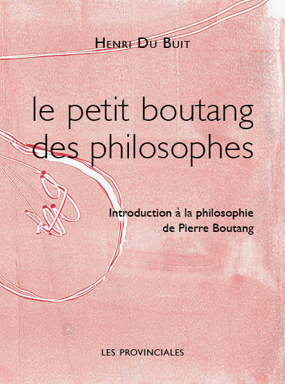 LE PETIT BOUTANG DES PHILOSOPHES. INTRODUCTION A LA PHILOSOPHIE DE PIERRE BOUTANG