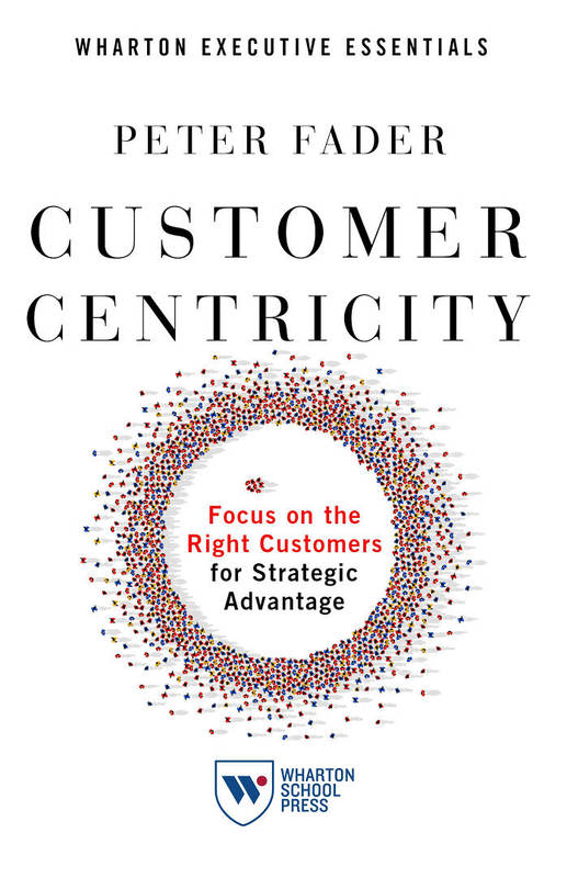 CUSTOMER CENTRICITY: FOCUS ON THE RIGHT CUSTOMERS FOR STRATEGIC ADVANTAGE