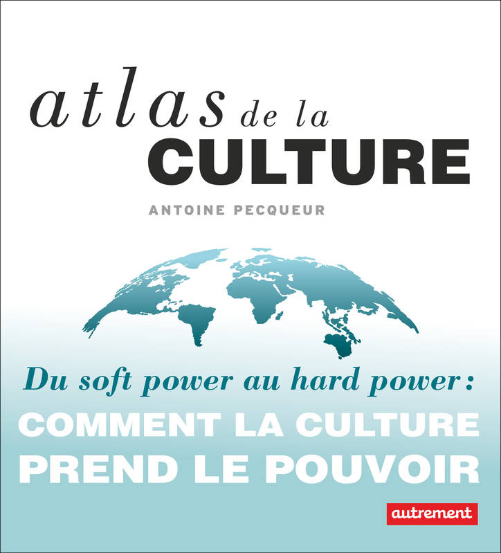 Atlas de la culture, Du soft power au hard power : comment la culture prend le pouvoir