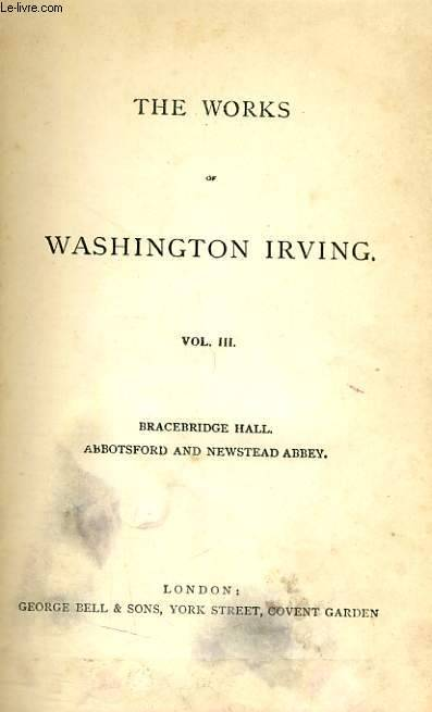 THE WORKS OF WASHINGTON IRVING, VOL. III, BRACEBRIDGE HALL, OR THE HUMORISTS / ABBOTSFORD AND NEWSTEAD ABBEY