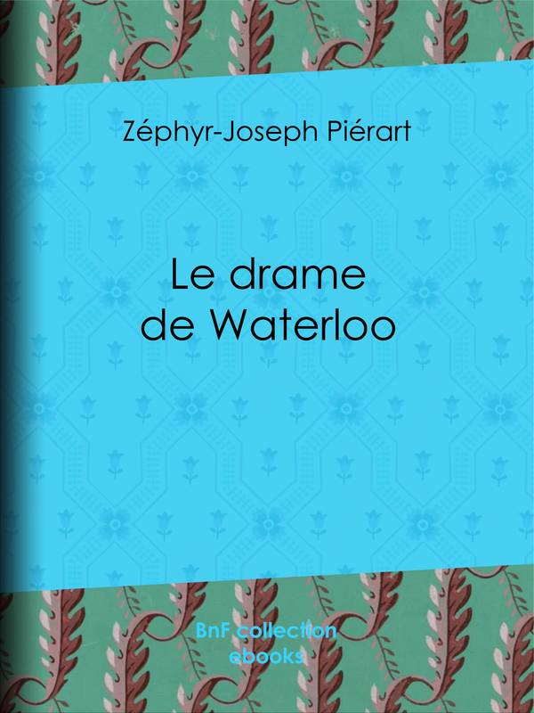 Le drame de Waterloo, Grande restitution historique, rectifications, justifications, réfutations, souvenirs, éclaircissements, rapprochements, enseignements, faits inédits et jugements nouveaux sur la campagne de 1815