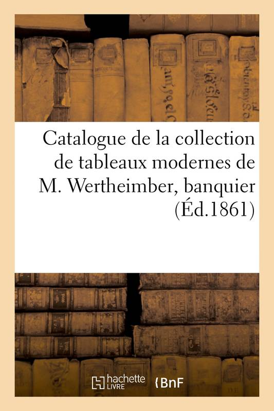 Catalogue de la collection de tableaux modernes de M. Wertheimber, banquier