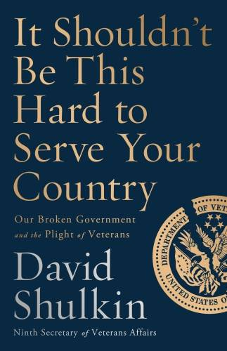It Shouldn't Be This Hard to Serve Your Country, Our Broken Government and the Plight of Veterans