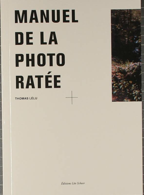 Le Manuel de la photo ratée, [à l'attention des utilisateurs d'appareils compacts ou de type jetable, mais aussi aux professionnels car cela n'est pas si facile de faire des photos ratées]