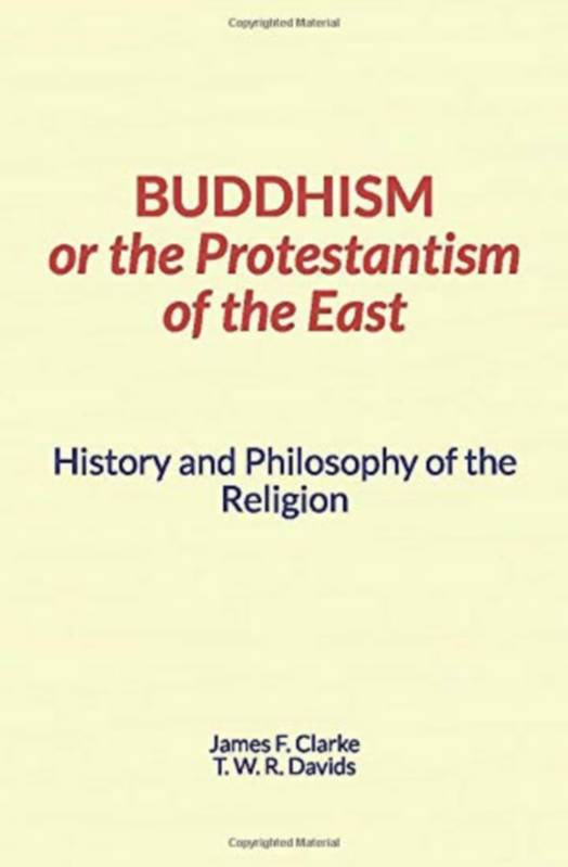 Buddhism, or the Protestantism of the East, History and Philosophy of the Religion