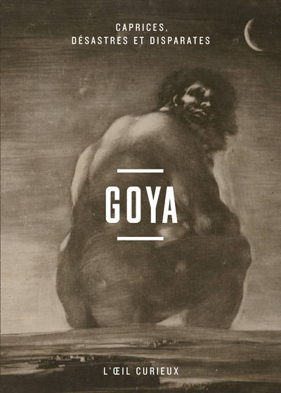 Goya - Caprices, désastres et disparates