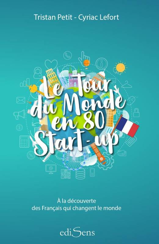 Le tour du monde en 80 start-up / à la découverte des Français qui changent le monde