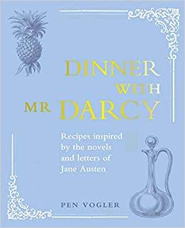 DINNER WITH MR DARCY. RECIPES INSPIRED BY THE NOVELS AND LETTERS OF JANE AUSTEN