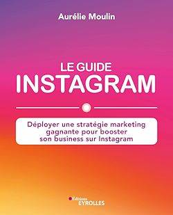 Le guide Instagram, Déployer une stratégie marketing gagnante pour booster son business sur Instagram