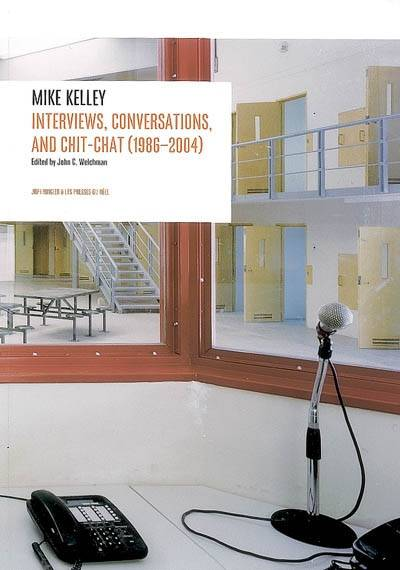 Interviews Conversations and Chit-Chat (1986-2004) - Mike Kelley, with AA Bronson, Larry Clark, Kim Gordon, Thurston Moore, Jutta Koether, Harmony Korine, Tony Oursler, Richard Prince, Jim Shaw, Michael Smith, Jeffrey Sconce, John Waters, and John C. W...