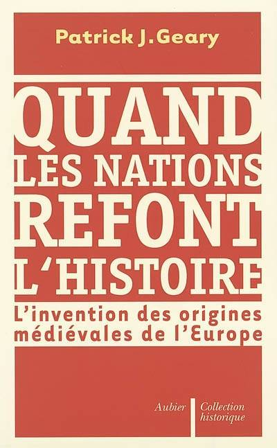 Quand les nations refont l'histoire, l'invention des origines médiévales de l'Europe