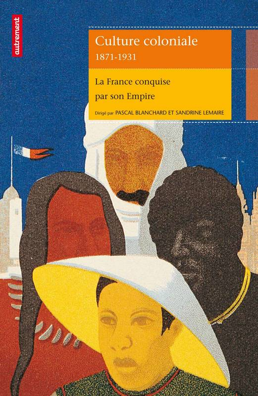 Culture coloniale, 1871-1931 / la France conquise par son empire, la France conquise par son empire