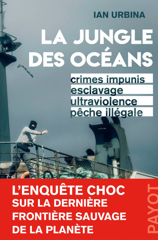 La Jungle des océans. Crimes impunis, esclavage, ultraviolence, pêche illégale