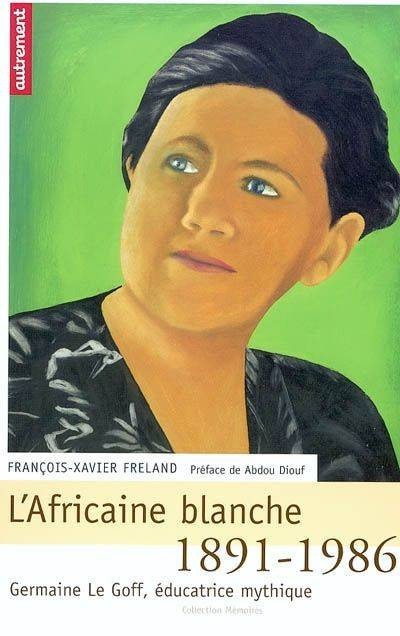 L'Africaine blanche, 1891-1986, Germaine Le Goff Educatrice Mythique, Germaine Le Goff, éducatrice mythique, 1891-1986