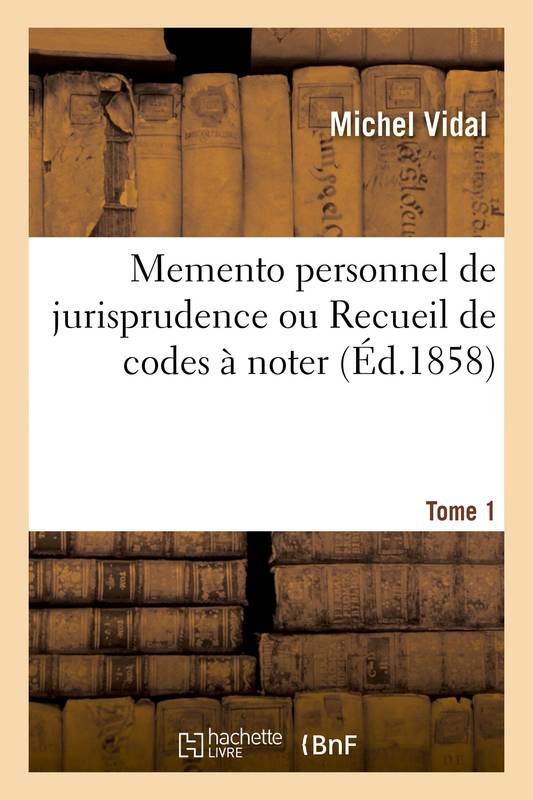 Memento personnel de jurisprudence ou Recueil de codes à noter. Tome 1, Code Napoléon, code de procédure civile, code de commerce, code d'instruction criminelle, code pénal