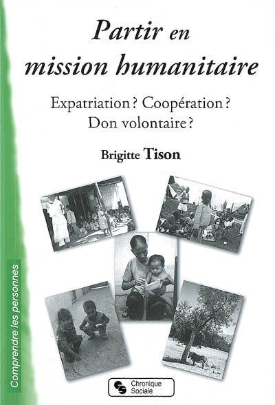 Partir en mission humanitaire / expatriation ? coopération ? don volontaire ?, expatriation ? Coopération ? Don volontaire ?