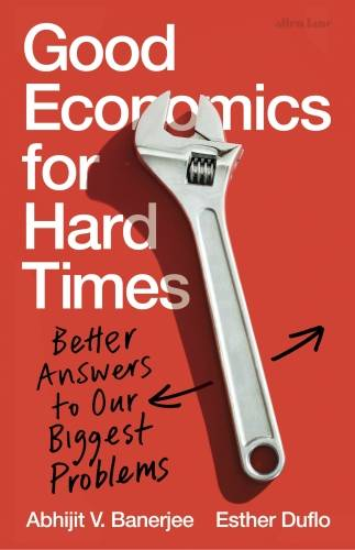 Good Economics for Hard Times, Better Answers to Our Biggest Problems