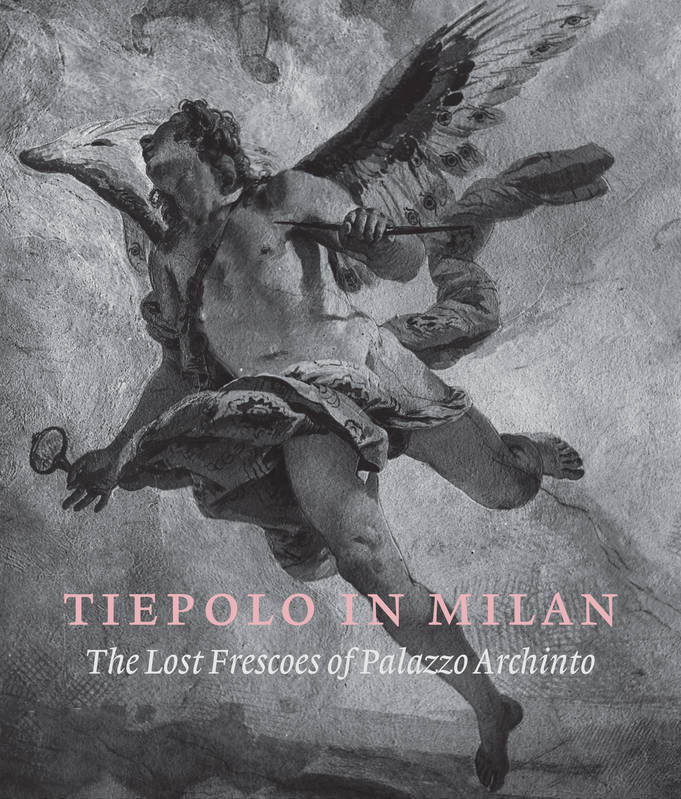 Tiepolo in Milan, The Lost Frescoes of Palazzo Archinto
