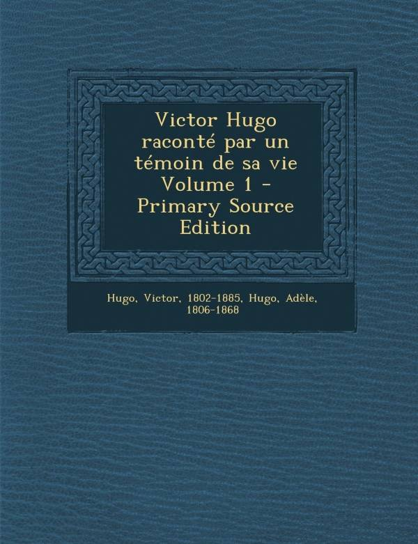 Victor Hugo Raconte Par Un Temoin de Sa Vie Volume 1 - Primary Source Edition