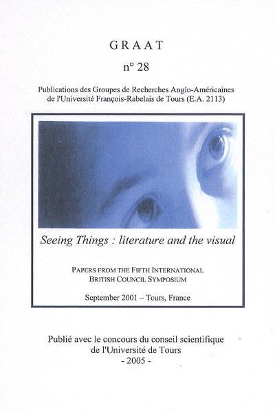 SEEING THINGS LITERATURE AND THE VISUAL, Seeing things : literature and the visual : papers from the Fifth international British council symposium, sept. 2001, Tours