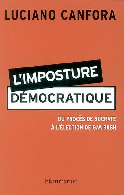 L'IMPOSTURE DEMOCRATIQUE - DU PROCES DE SOCRATE A L'ELECTION DE G.W. BUSH, du procès de Socrate à l'élection de G. W. Bush