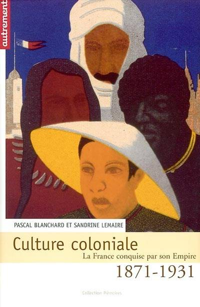 CULTURE COLONIALE 1871-1931, la France conquise par son empire, 1871-1931