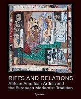 RIFFS AND RELATIONS AFRICAN AMERICAN ARTISTS AND THE EUROPEAN MODERNIST TRADITION /ANGLAIS