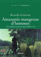 Amazonie mangeuse d'hommes. Incroyables aventures dans l'Enfer vert, incroyables aventures dans l'Enfer vert