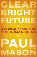 Clear Bright Future, A Radical Defence of the Human Being