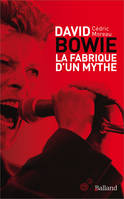 David Bowie / la fabrique d'un mythe