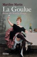 La Goulue, Reine du Moulin Rouge