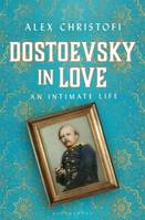 Dostoevsky in Love, An Intimate Life