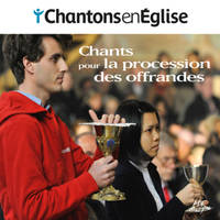 CHANTONS EN EGLISE - CHANTS POUR LA PROCESSION DES OFFRANDES