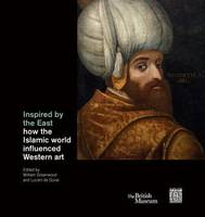Inspired By The East : How The Islamic World Influenced Western Art /Anglais
