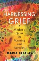 Harnessing Grief, A Mother's Quest for Meaning and Miracles