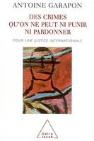DES CRIMES QU'ON NE PEUT NI PUNIR NI PARDONNER, pour une justice internationale