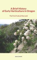 A Brief History of Early Horticulture in Oregon, The First Fruits of the Land