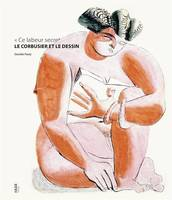 Le Corbusier et le dessin « ce labeur secret »