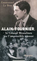 Alain-Fournier. Le Grand Meaulnes ou l'impossible amour, biographie