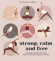 Strong, Calm and Free, A modern guide to yoga, meditation and mindful living