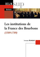 LES INSTITUTIONS DE LA FRANCE DES BOURBONS - 1589-1789, 1589-1789