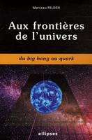 AUX FRONTIERES DE L'UNIVERS DU BIG BANG AU QUARK, du big bang au quark