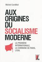 Aux origines du socialisme moderne / la première Internationale, la Commune de Paris, l'exil, la Première Internationale, la Commune de Paris, l'Exil