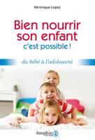 BIEN NOURRIR SON ENFANT, C'EST POSSIBLE ! - DU BEBE A L'ADOLESCENT