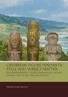 Caribbean Figure Pendants: Style and Subject Matter. Anthropomorphic Figure Pendants of the Late Ceramic Age in the Greater Antilles.