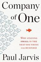 Company of One, Why Staying Small Is the Next Big Thing for Business
