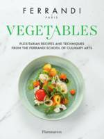Vegetables. Flexitarian Recipes and Techniques from the Ferrandi School of Culinary Arts, Ferrandi School